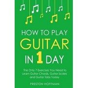 How to Play Guitar: In 1 Day - The Only 7 Exercises You Need to Learn Guitar Chords, Guitar Scales and Guitar Tabs Today, Paperback/Preston Hoffman