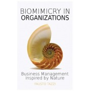Biomimicry in Organizations: Business Management Inspired by Nature: How to Be Inspired from Nature to Find New Efficient, Effective and Sustainabl, Paperback