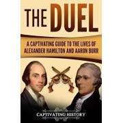 The Duel: A Captivating Guide to the Lives of Alexander Hamilton and Aaron Burr, Paperback/Captivating History