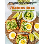 The Atkins Diet Weight Loss Solution: Essential Beginner's Guidebook with Kickstart Meal Plan and Low Carb Recipes Full of Healthy Fats, Paperback/Adele Baker