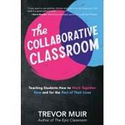 The Collaborative Classroom: Teaching Students How to Work Together Now and for the Rest of Their Lives, Paperback/Trevor Muir