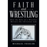 Faith and Wrestling: How the Role of a Wrestler Mirrors the Christian Life, Paperback/Michael Fessler