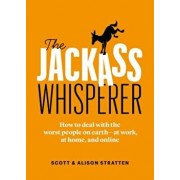 The Jackass Whisperer: How to Deal with the Worst People at Work, at Home and Online--Even When the Jackass Is You, Paperback/Scott Stratten