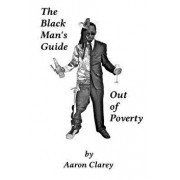 The Black Man's Guide Out of Poverty: For Black Men Who Demand Better, Paperback/Aaron Clarey