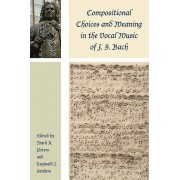 Compositional Choices and Meaning in the Vocal Music of J. S. Bach by Foreword by Robin A Leaver & Edited by Mark A Peters & Edited by Reginald L S...