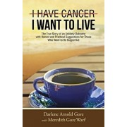 I Have Cancer. I Want to Live.: The True Story of an Unlikely Outcome with Honest and Practical Suggestions for Those Who Want to Be Supportive, Paperback/Darlene Arnold Gore