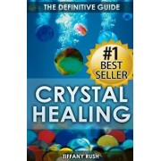 Crystal Healing: The Definitive Guide (Therapy for Healing, Increasing Energy, Strengthening Spirituality, Improving Health and Attract, Paperback/Tiffany Rush
