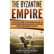 The Byzantine Empire: A Captivating Guide to Byzantium and How the Eastern Roman Empire Was Ruled by Emperors such as Constantine the Great, Hardcover/Captivating History