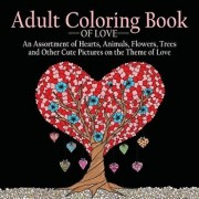 Adult Coloring Book of Love: 55 Pictures to Color on the Theme of Love (Hearts, Animals, Flowers, Trees, Valentine's Day and More Cute Designs), Paperback/Adult Coloring Books Acb