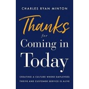 Thanks for Coming in Today: Creating a Culture Where Employees Thrive & Customer Service Is Alive, Paperback/Charles Ryan Minton