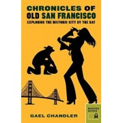 Chronicles of Old San Francisco: Exploring the Historic City by the Bay, Paperback/Gael Chandler