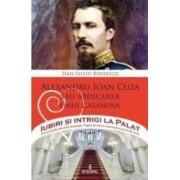 Iubiri si intrigi la palat Vol. 5 Alexandru Ioan Cuza sau abdicarea unui Casanova - Dan-Silviu Boerescu