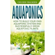 Aquaponics: How to Build Your Own Aquaponic System and Successfully Grow Aquaponic Plants, Paperback