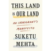 This Land Is Our Land: An Immigrant's Manifesto, Hardcover/Suketu Mehta