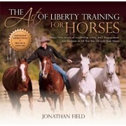 The Art of Liberty Training for Horses: Attain New Levels of Leadership, Unity, Feel, Engagement, and Purpose in All That You Do with Your Horse, Hardcover/Jonathan Field