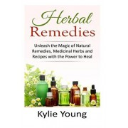 Herbal Remedies: Unleash the Magic of Natural Remedies, Medicinal Herbs and Recipes with the Power to Heal, Paperback/Kylie Young