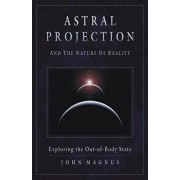 Astral Projection and the Nature of Reality: Exploring the Out-Of-Body State, Paperback/John Magnus