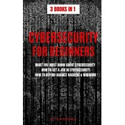 Cybersecurity for Beginners: What You Must Know about Cybersecurity, How to Get a Job in Cybersecurity, How to Defend Against Hackers & Malware, Hardcover/Attila Kovacs
