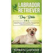 The Labrador Retriever Dog Bible: Everything You Need To Know About Choosing, Raising, Training, And Caring Your Labrador From Puppyhood To Senior Yea, Hardcover/Kimberly Lawrence