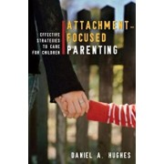 Attachment-Focused Parenting: Effective Strategies to Care for Children, Hardcover/Daniel A. Hughes