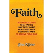Faith: The Ultimate Guide What FAITH Is How FAITH Works How to Get FAITH How to Use FAITH To Receive From God, Paperback/Jim Kibler