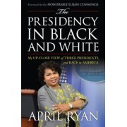The Presidency in Black and White: My Up-Close View of Three Presidents and Race in America, Hardcover