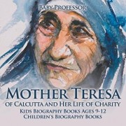 Mother Teresa of Calcutta and Her Life of Charity - Kids Biography Books Ages 9-12 Children's Biography Books, Paperback/Baby Professor