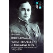 What Strange Fate. J. Breckinridge Bayne, an American Doctor on the Romanian Front (1916 - 1919)/Un destin ciudat. J. Breckinridge Bayne, un doctor american pe frontul romanesc (1916-1919)/Ernest Latham