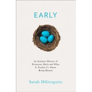Early. An Intimate History of Premature Birth and What it Teaches Us About Being Human, Hardback/Sarah DiGregorio