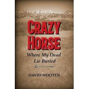 Crazy Horse: Where My Dead Lie Buried, Paperback/David Matthew Wooten
