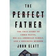 The Perfect Father: The True Story of Chris Watts, His All-American Family, and a Shocking Murder, Hardcover/John Glatt