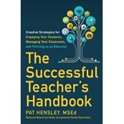 The Successful Teacher's Handbook: Creative Strategies for Engaging Your Students, Managing Your Classroom, and Thriving as an Educator, Paperback/Pat Hensley