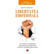 Libertatea emotionala. Cum sa te eliberezi de emotiile negative si sa-ti transformi viata/Judith Orloff