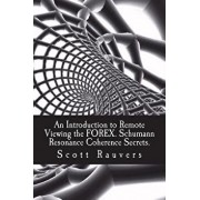 An Introduction to Remote Viewing the Forex. Schumann Resonance Coherence Secrets.: Published by the Institute for Solar Studies, Paperback/MR Scott Rauvers