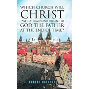 Which Church Will Christ Take to Heaven and Present to God the Father at the End of Time?, Hardcover/Robert Hatcher