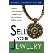 Sell Your Jewelry: How to Start a Jewelry Business and Make Money Selling Jewelry at Boutiques, Fairs, Trunk Shows, and Etsy., Paperback/Stacie Vander Pol