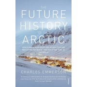 Future History of the Arctic. How Climate, Resources and Geopolitics are Reshaping the North and Why it Matters to the World, Paperback/Charles Emmerson