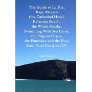 The Guide to La Paz, Baja, Mexico (the Cathedral Hotel, Balandra Beach, the Whale Sharks, Swimming With Sea Lions, the Pilgrim Pearls, the Pancakes an, Paperback/Pearl Howie