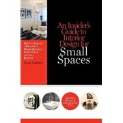 An Insider's Guide to Interior Design for Small Spaces: How to Create a Beautiful Home Quickly, Effectively and on a Budget, Paperback/Gail Green