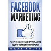 Facebook Marketing: A Comprehensive Guide for Building Authority, Creating Engagement and Making Money Through Facebook, Paperback/Mark Smith