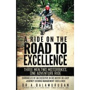 A Ride On The Road To Excellence: Three Men, Two Motorbikes, One Adventure Ride - Chronicles Of An Executive In His Never-So-Easy Journey Seeking Mana, Paperback/A. Balamurugan