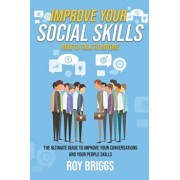 Improve Your Social Skills: How to Talk to Anyone - The Ultimate Guide to Improve Your Conversations and Your People Skills, Paperback/Roy Briggs