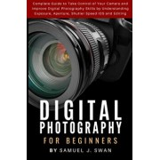 Digital Photography for Beginners: Complete Guide to Take Control of Your Camera and Improve Digital Photography Skills by Understanding Exposure, Ape, Paperback/Samuel J. Swan