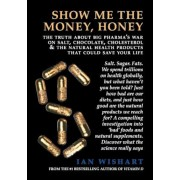 Show Me the Money, Honey: The Truth about Big Pharma's War on Salt, Chocolate, Cholesterol & the Natural Health Products That Could Save Your Li, Paperback