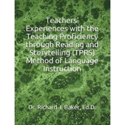 Teachers' Experiences with the Teaching Proficiency Through Reading and Storytelling (Tprs) Method of Language Instruction, Paperback/Richard J. Baker Ed D.