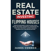 Real Estate Investing - Flipping Houses: Complete Beginner's Guide on How to Buy, Rehab, and Resell Residential Properties the Right Way for Profit. A, Hardcover/James Connor