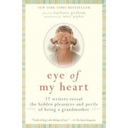 Eye of My Heart: 27 Writers Reveal the Hidden Pleasures and Perils of Being a Grandmother, Paperback