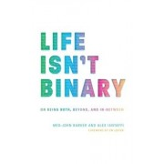 Life Isn't Binary: On Being Both, Beyond, and In-Between, Paperback/Alex Iantaffi