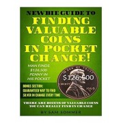 Newbie Guide To Finding Valuable Coins In Pocket Change! Man Finds $126,500 Penny In His Pocket: Bonus Section: Guaranteed Way To Find Silver In Chang, Paperback/Sam Sommer