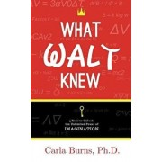 What Walt Knew: 4 Keys to Unlock the Unlimited Power of Your Imagination, Paperback/Carla Burns